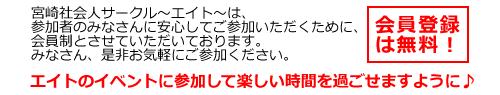 宮崎社会人サークル〜エイト〜は、参加者のみなさんに安心してご参加いただくために、会員制とさせていただいております。 会員登録は無料!!みなさん、是非お気軽にご参加ください。エイトのイベントに参加して楽しい時間を過ごせますように♪